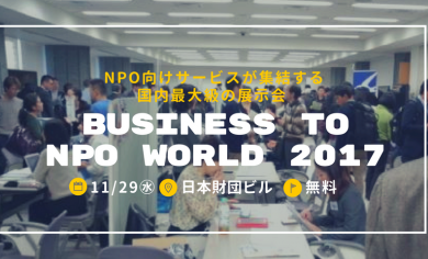 【11/29開催:無料、入退場自由】NPO支援サービスが一堂に会する国内最大級の展示会 – BUSINESS to NPO World 2017 参加申込み受付中