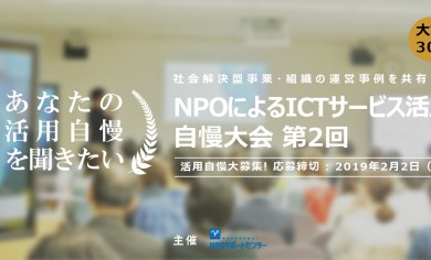 活用自慢 大募集 : 社会解決型事業・組織の運営事例を共有する「第2回 NPOによるICTサービス活用自慢大会」(締切:2019/2/2)
